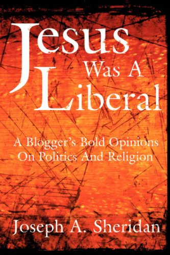 Jesus Was a Liberal: A Blogger's Bold Opinions on Politics and Religion 9781425971670