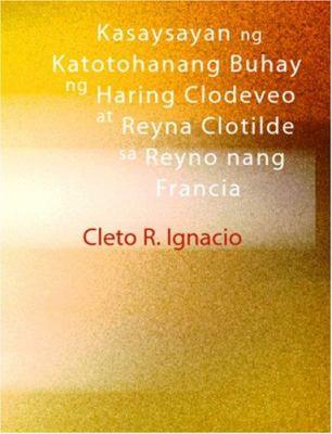 Kasaysayan Ng Katotohanang Buhay Ng Haring Clodeveo at Reyna Clotilde Sa Reyno Nang Francia 9781426424830