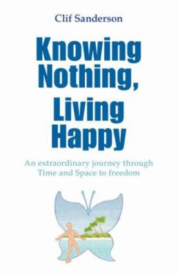 Knowing Nothing, Living Happy: An Extraordinary Journey Through Time and Space to Freedom 9781425105600