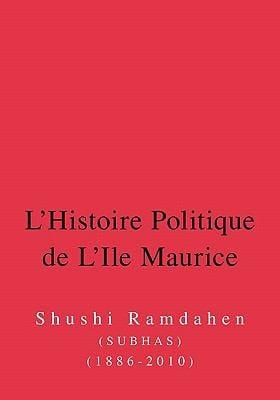 L'Histoire Politique de L'Ile Maurice: Six Decennies D'Histoire de La Democracie 9781425110062
