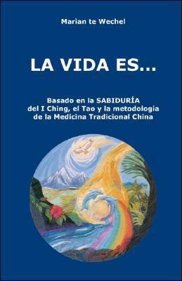 La Vida Es...: Basado En La Sabidur a del I Ching, El Tao y La Metodolog a de La Medicina Tradicional China 9781425117283