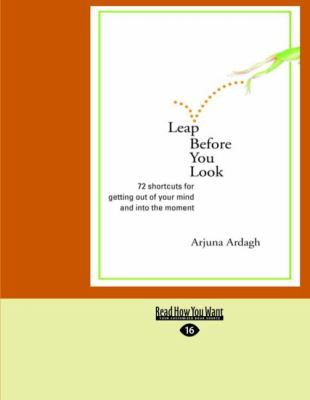 Leap Before You Look: 72 Shortcuts for Getting Out of Your Mind and Into the Moment (Easyread Large Edition) 9781427086723