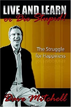Live and Learn or Die Stupid!: The Struggle for Happiness 9781425943981