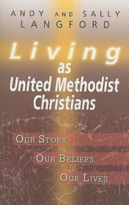 Living as United Methodist Christians: Our Story, Our Beliefs, Our Lives 9781426711930