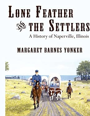 Lone Feather and the Settlers: A History of Naperville, Illinois 9781425942632