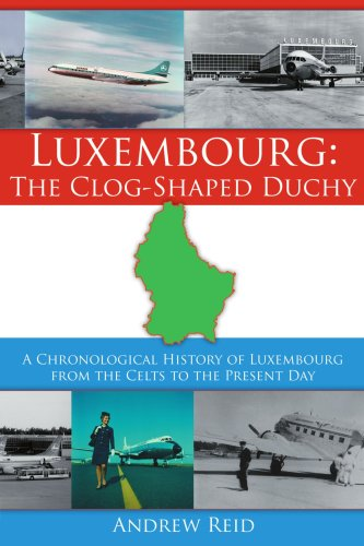 Luxembourg: The Clog-Shaped Duchy: A Chronological History of Luxembourg from the Celts to the Present Day 9781425901899