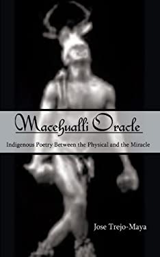 Macehualli Oracle: Indigenous Poetry Between the Physical and the Miracle 9781425979218
