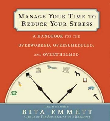 Manage Your Time to Reduce Your Stress: A Handbook for the Overworked, Overscheduled, and Overwhelmed 9781427206480