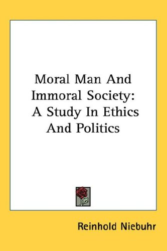 Moral Man and Immoral Society: A Study in Ethics and Politics 9781425496012