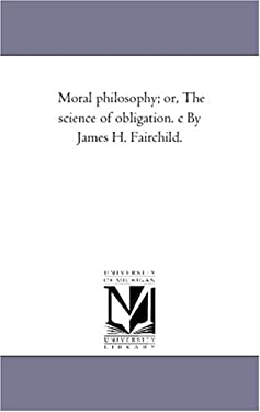 Moral Philosophy; Or, the Science of Obligation. C by James H. Fairchild. 9781425533533