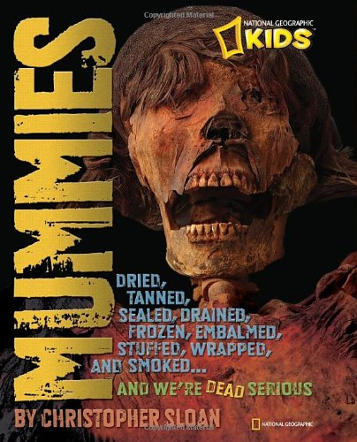 Mummies: Dried, Tanned, Sealed, Drained, Frozen, Embalmed, Stuffed, Wrapped, and Smoked... and We're Dead Serious 9781426306969