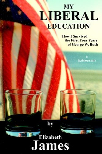 My Liberal Education: How I Survived the First Four Years of George W. Bush 9781420888515