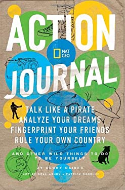 Nat Geo Action Journal: Talk Like a Pirate, Analyze Your Dreams, Fingerprint Your Friends, Rule Your Own Country, and Other Wild Things to Do 9781426307485