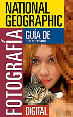 National Geographic Guia de Fotografia Digital: Secretos Para Hacer las Mejores Fotografias 9781426201622