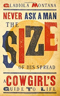 Never Ask a Man the Size of His Spread: A Cowgirl's Guide to Life 9781423607052