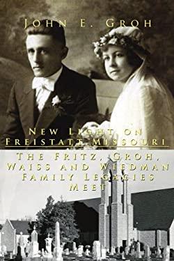 New Light on Freistatt, Missouri: The Fritz, Groh, Waiss and Wiedman Family Legacies Meet 9781425927462