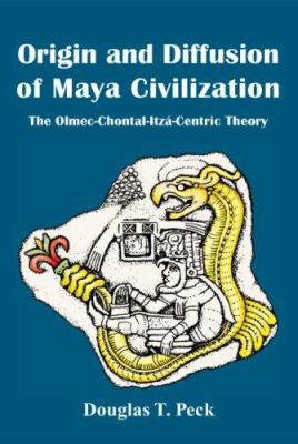 Origin & Diffusion of Maya Civilization: The Olmec-Chontal-Itz-Centric Theory 9781425724481