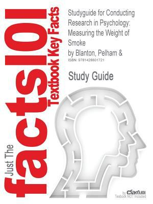 Studyguide for Conducting Research in Psychology: Measuring the Weight of Smoke by Pelham & Blanton, ISBN 9780534520939 9781428801721