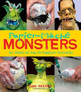 Papier-Mache Monsters: Turn Trinkets and Trash Into Magnificent Monstrosities 9781423605553