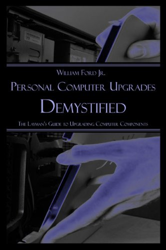 Personal Computer Upgrades Demystified: The Layman's Guide to Upgrading Computer Components 9781424152643