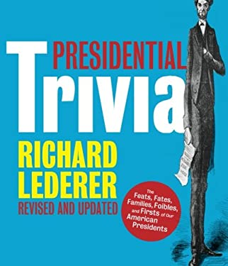 Presidential Trivia: The Feats, Fates, Families, Foibles, and Firsts of Our American Presidents 9781423606017