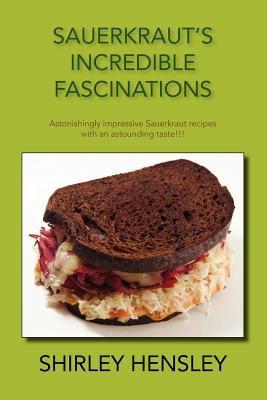Sauerkraut's Incredible Fascinations: Astonishingly Impressive Sauerkraut Recipes with an Astounding Taste!!! 9781425165208