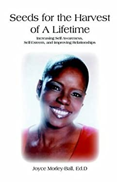 Seeds for the Harvest of a Lifetime: Increasing Self-Awareness, Self-Esteem, and Improving Relationships 9781420813692
