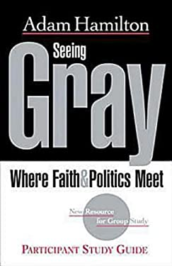 Seeing Gray: Where Faith and Politics Meet; Participant Study Guide 9781426707544