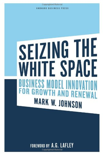 Seizing the White Space: Business Model Innovation for Growth and Renewal 9781422124819