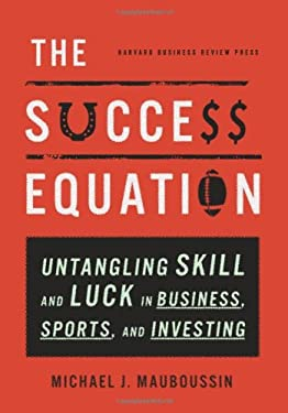 The Success Equation: Untangling Skill and Luck in Business, Sports, and Investing 9781422184233
