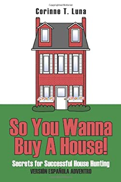 So You Wanna Buy a House!: Secrets for Successful House Hunting 9781425919634