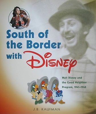 South of the Border with Disney: Walt Disney and the Good Neighbor Program, 1941-1948 9781423111931