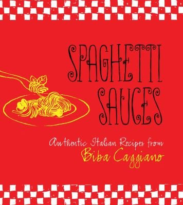 Spaghetti Sauces: Authentic Italian Recipes from Biba Caggiano 9781423606888