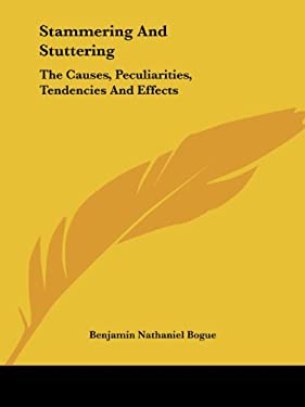 Stammering and Stuttering: The Causes, Peculiarities, Tendencies and Effects 9781425477738