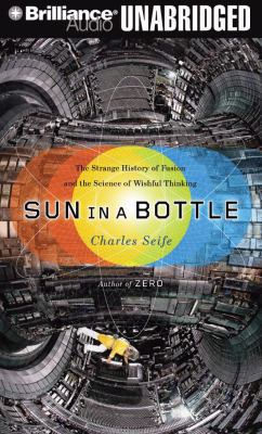 Sun in a Bottle: The Strange History of Fusion and the Science of Wishful Thinking 9781423377160