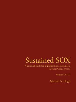 Sustained Sox: A Practical Guide for Implementing a Sustainable Sarbanes Oxley Process Volume I of III 9781425924836