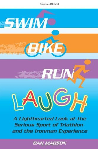 Swim, Bike, Run, Laugh!: A Lighthearted Look at the Serious Sport of Triathlon and the Ironman Experience 9781420845228