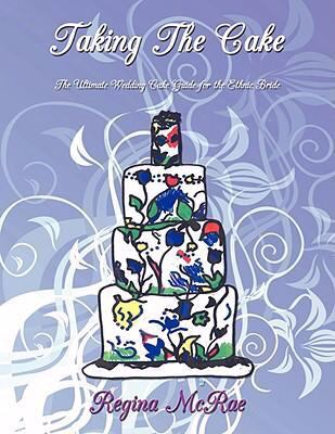 Taking the Cake: The Ultimate Wedding Cake Guide for the Ethnic Bride 9781425977917