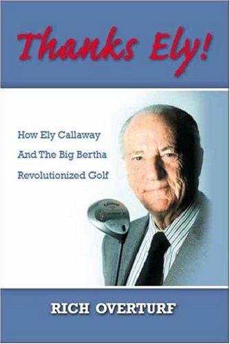 Thanks Ely!: How Ely Callaway and the Big Bertha Revolutionized Golf 9781425106270