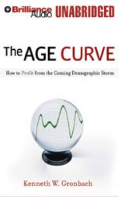The Age Curve: How to Profit from the Coming Demographic Storm 9781423364511