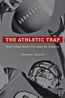 The Athletic Trap: How College Sports Corrupted the Academy 9781421411958