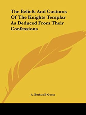 The Beliefs and Customs of the Knights Templar as Deduced from Their Confessions 9781425369941