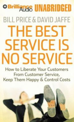 The Best Service Is No Service: How to Liberate Your Customers from Customer Service, Keep Them Happy, & Control Costs 9781423360100