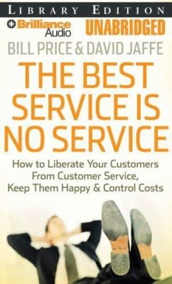 The Best Service Is No Service: How to Liberate Your Customers from Customer Service, Keep Them Happy, & Control Costs 9781423360117
