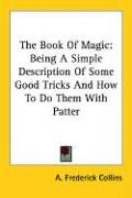 The Book of Magic: Being a Simple Description of Some Good Tricks and How to Do Them with Patter 9781428608276