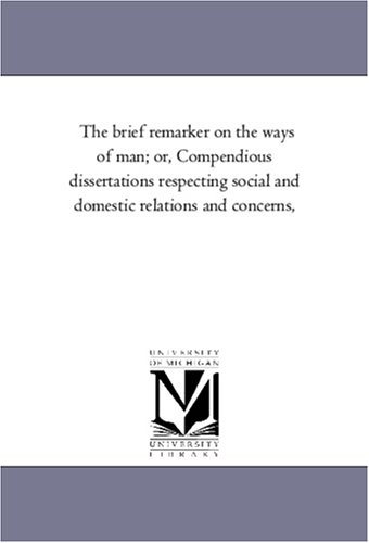 The Brief Remarker on the Ways of Man; Or, Compendious Dissertations Respecting Social and Domestic Relations and Concerns,