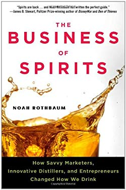 The Business of Spirits: How Savvy Marketers, Innovative Distillers, and Entrepreneurs Changed How We Drink 9781427754752
