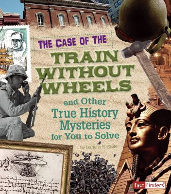 The Case of the Train Without Wheels and Other True History Mysteries for You to Solve 9781429676267