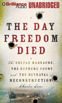 The Day Freedom Died: The Colfax Massacre, the Supreme Court, and the Betrayal of Reconstruction 9781423360711
