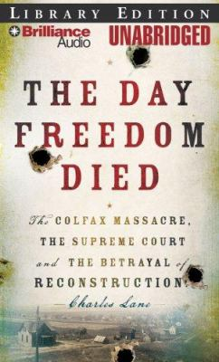 The Day Freedom Died: The Colfax Massacre, the Supreme Court, and the Betrayal of Reconstruction 9781423360728